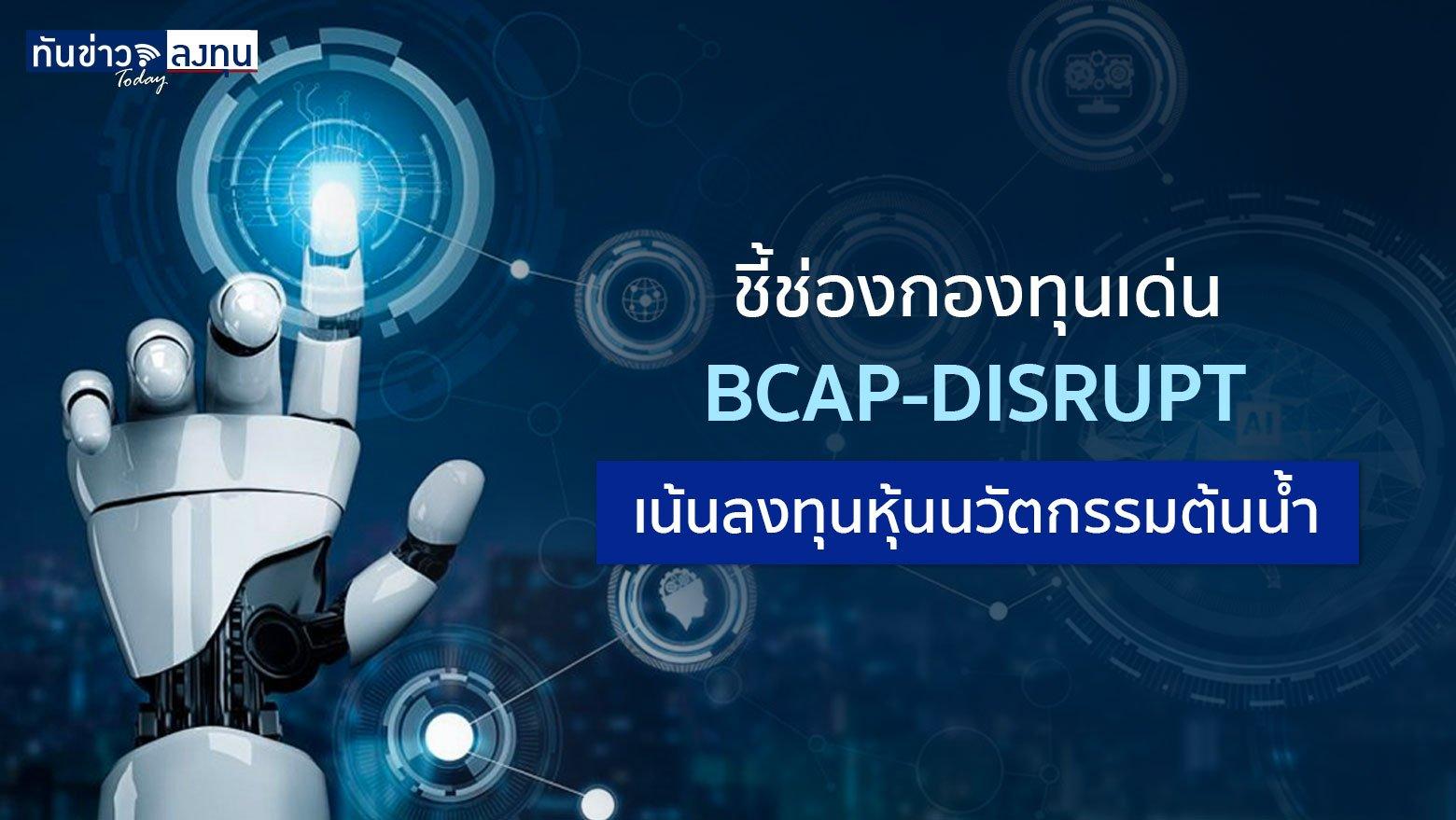 ชี้ช่องกองทุนเด่น : BCAP-DISRUPT เน้นลงทุนหุ้นนวัตกรรมต้นน้ำ