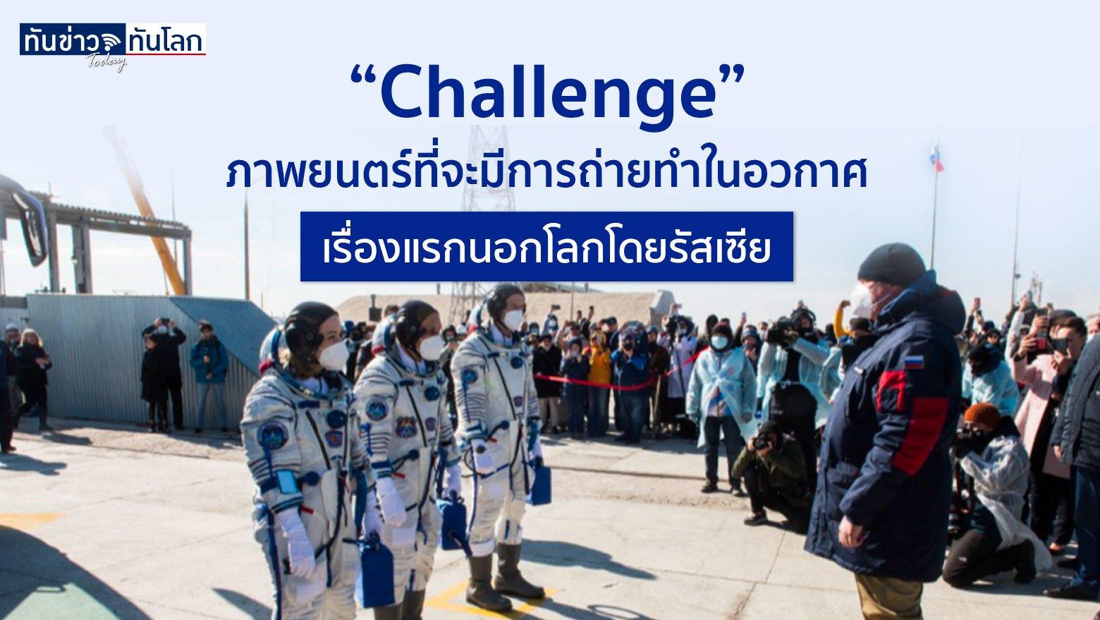 """""""Challenge"""" ภาพยนตร์ที่จะมีการถ่ายทำในอวกาศเรื่องแรกนอกโลกโดยรัสเซีย"""